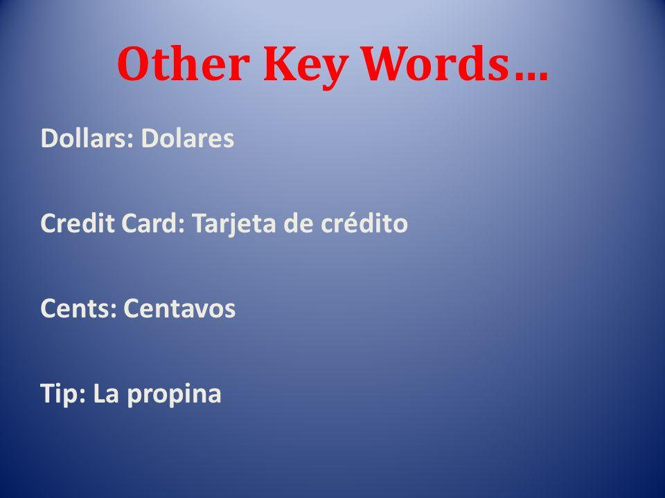 Other Key Words… Dollars: Dolares Credit Card: Tarjeta de crédito Cents: Centavos Tip: La propina