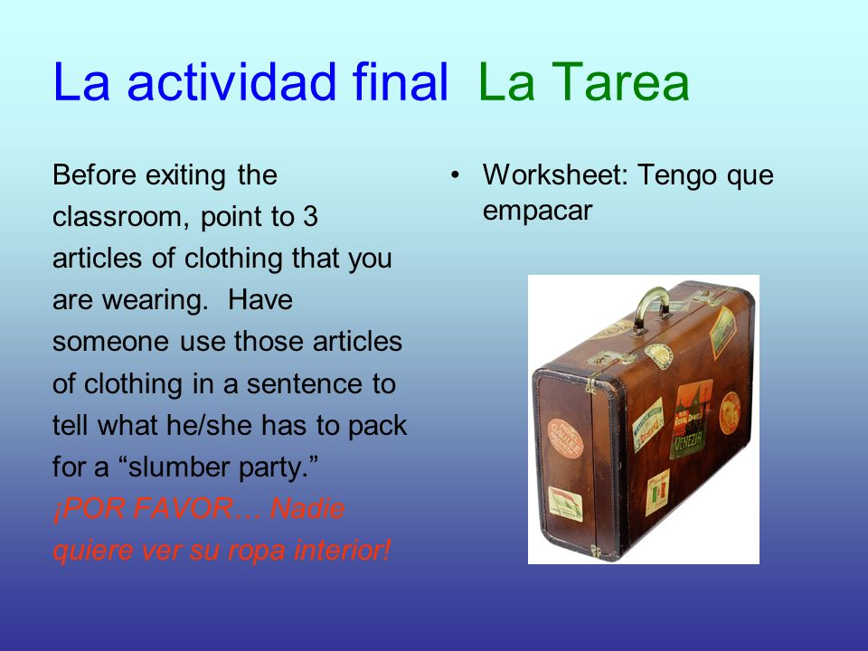 La actividad final La Tarea Before exiting the classroom, point to 3 articles of clothing that you are wearing.