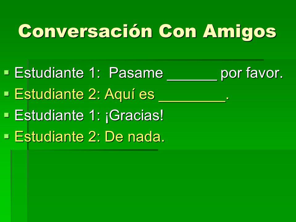 Conversación Con Amigos Estudiante 1: Pasame ______ por favor. Estudiante 1: Pasame ______ por favor. Estudiante 2: Aquí es ________. Estudiante 2: Aq