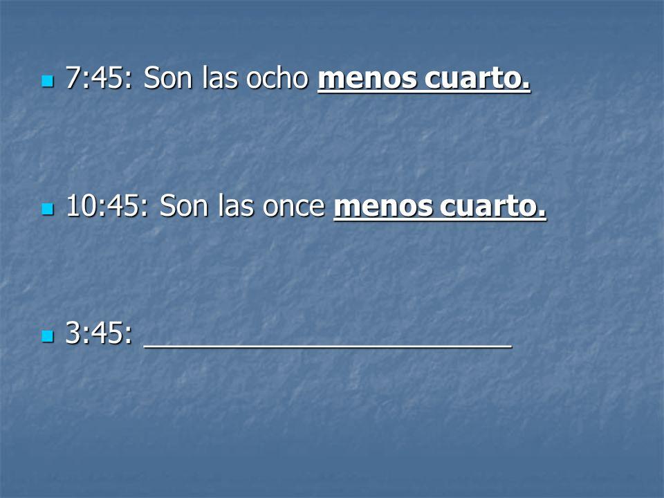 7:45: Son las ocho menos cuarto. 7:45: Son las ocho menos cuarto.