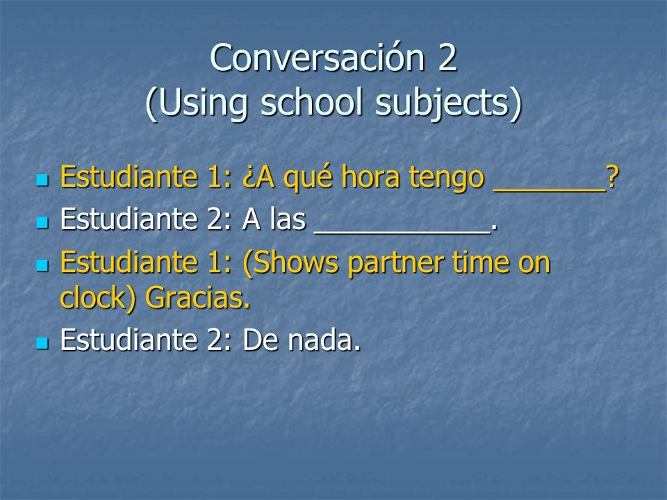 Conversación 2 (Using school subjects) Estudiante 1: ¿A qué hora tengo _______? Estudiante 1: ¿A qué hora tengo _______? Estudiante 2: A las _________