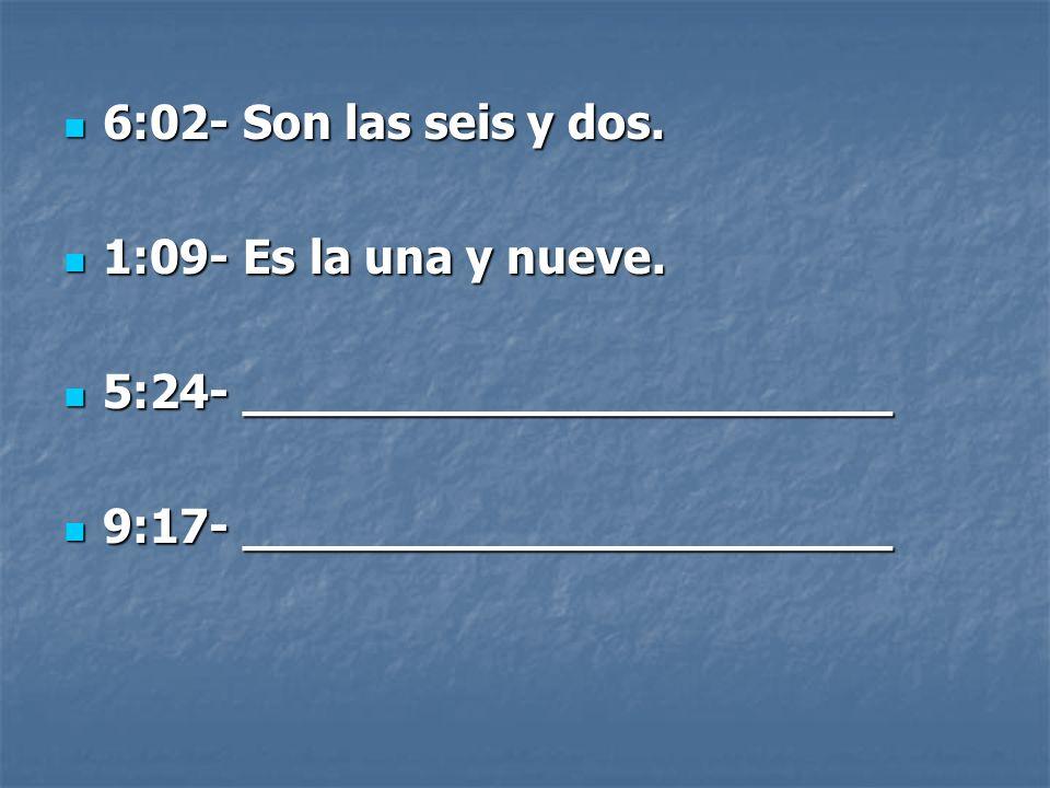 6:02- Son las seis y dos. 6:02- Son las seis y dos.