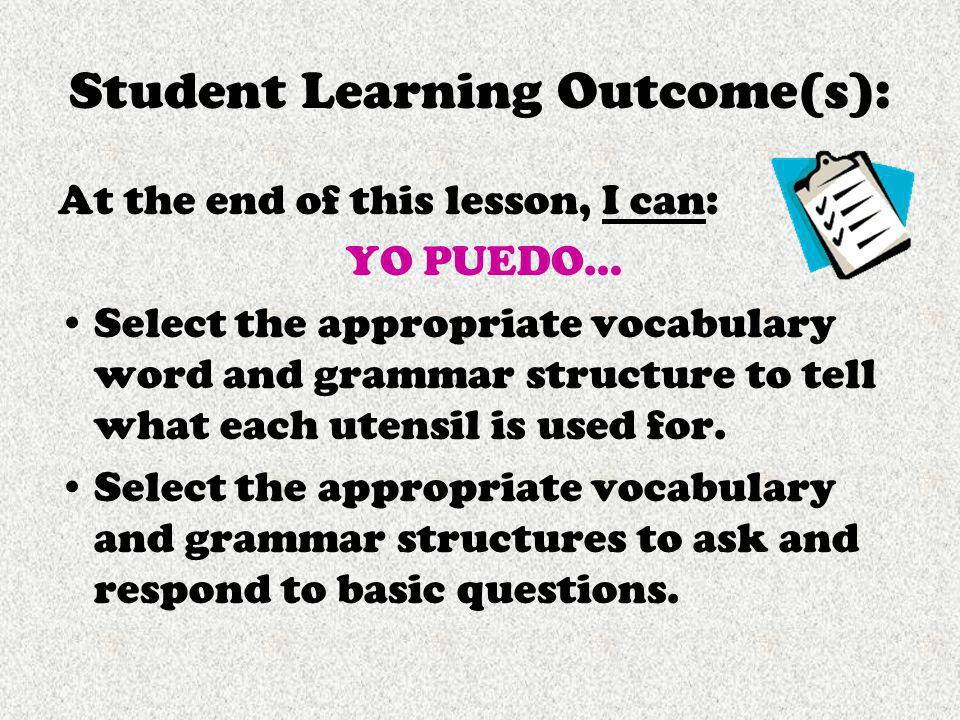 Student Learning Outcome(s): At the end of this lesson, I can: YO PUEDO… Select the appropriate vocabulary word and grammar structure to tell what eac