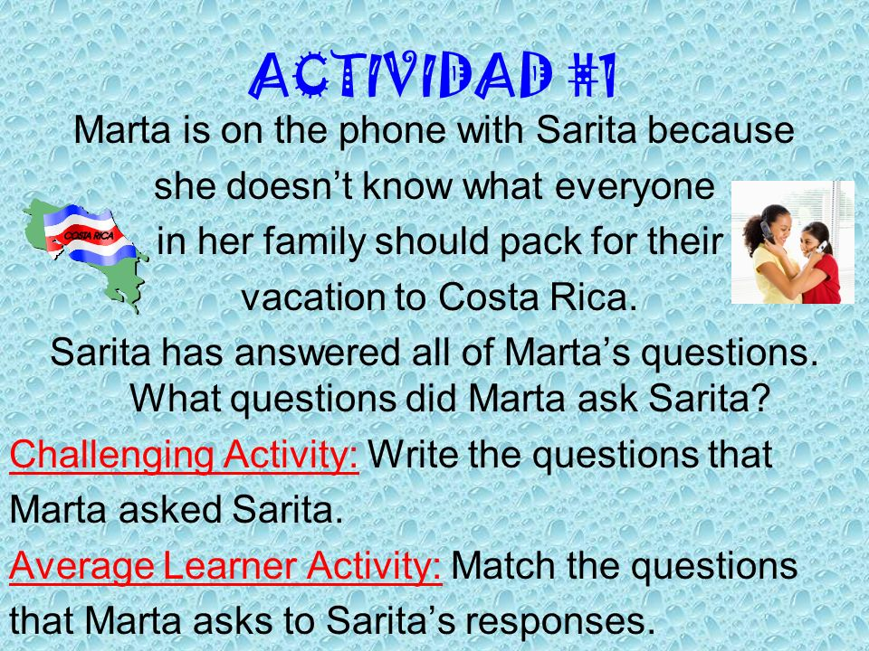 ACTIVIDAD #1 Marta is on the phone with Sarita because she doesnt know what everyone in her family should pack for their vacation to Costa Rica. Sarit