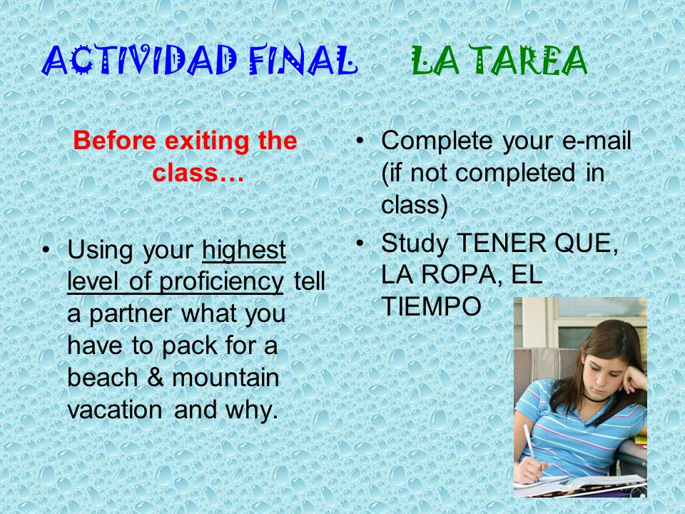 ACTIVIDAD FINAL LA TAREA Before exiting the class… Using your highest level of proficiency tell a partner what you have to pack for a beach & mountain