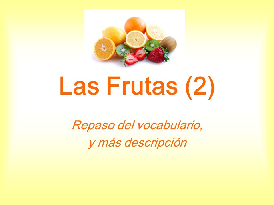 Student Learning Outcome(s): At the end of this lesson, I can: YO PUEDO… Select the appropriate vocabulary and grammar structures to identify and describe fruits