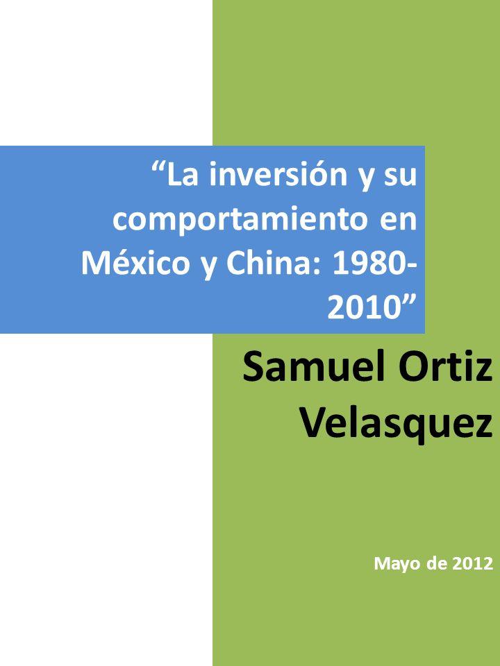 La inversión y su comportamiento en México y China: 1980- 2010 Samuel Ortiz Velasquez Mayo de 2012