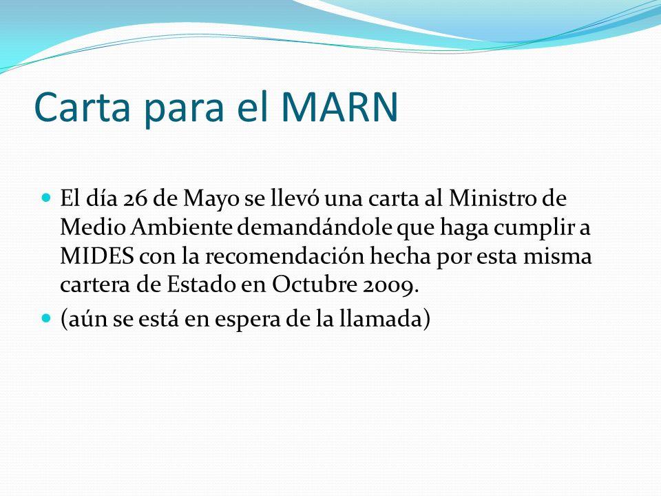Carta para el MARN El día 26 de Mayo se llevó una carta al Ministro de Medio Ambiente demandándole que haga cumplir a MIDES con la recomendación hecha por esta misma cartera de Estado en Octubre 2009.