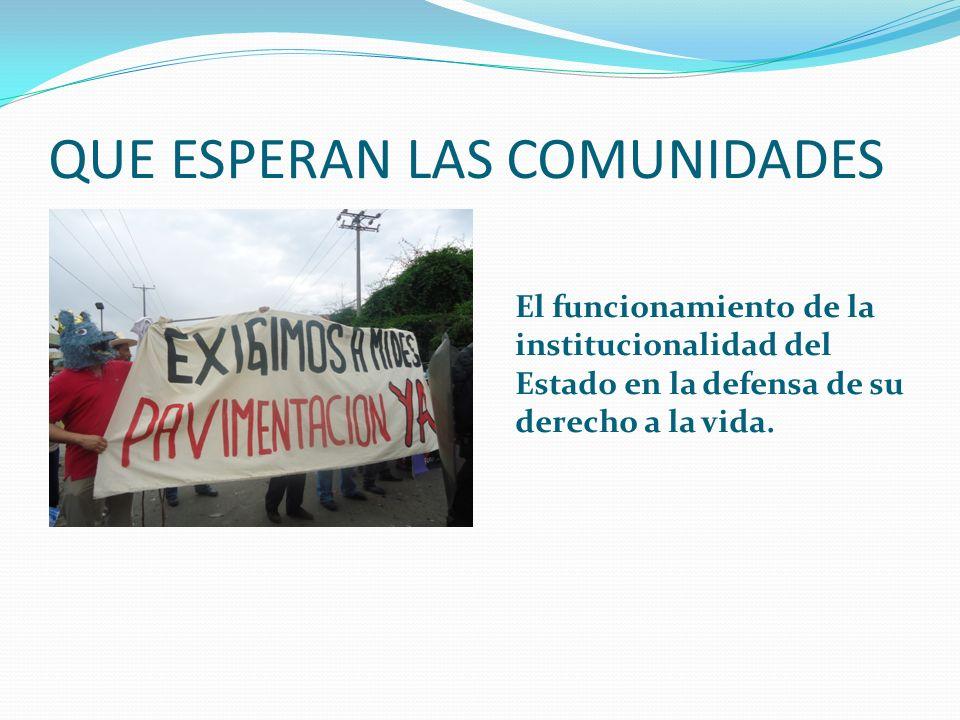 QUE ESPERAN LAS COMUNIDADES El funcionamiento de la institucionalidad del Estado en la defensa de su derecho a la vida.