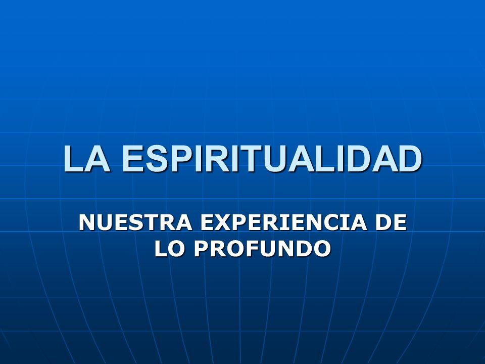 LA ESPIRITUALIDAD NUESTRA EXPERIENCIA DE LO PROFUNDO