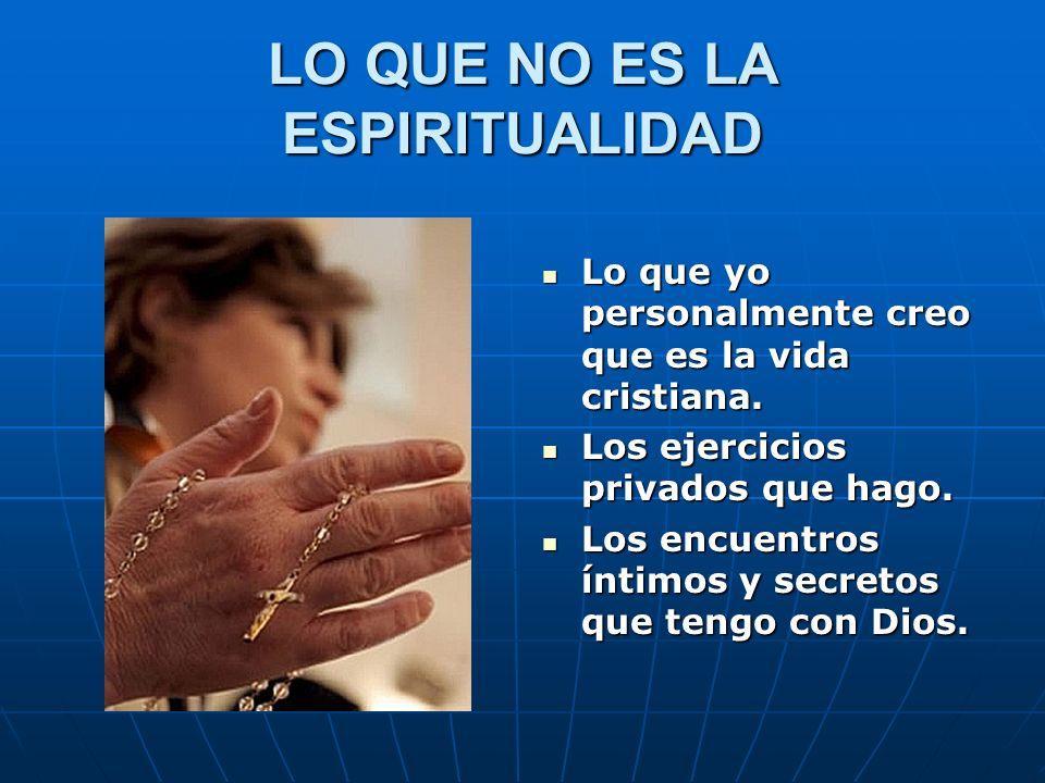 LO QUE ES LA ESPIRITUALIDAD El dinamismo del amor que el Espíritu Santo infunde en nosotros.
