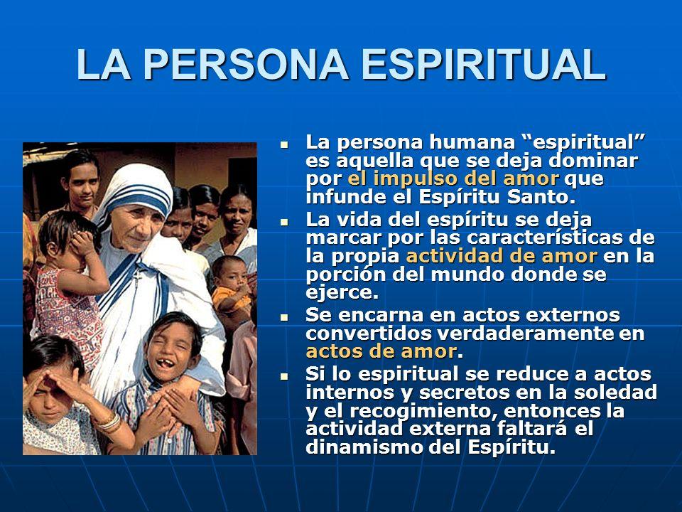 LA PERSONA ESPIRITUAL La persona humana espiritual es aquella que se deja dominar por el impulso del amor que infunde el Espíritu Santo. La persona hu