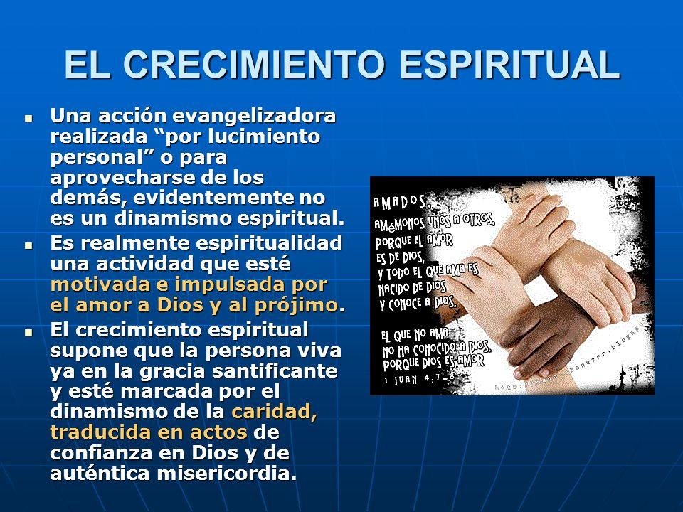 EL CRECIMIENTO ESPIRITUAL Una acción evangelizadora realizada por lucimiento personal o para aprovecharse de los demás, evidentemente no es un dinamis