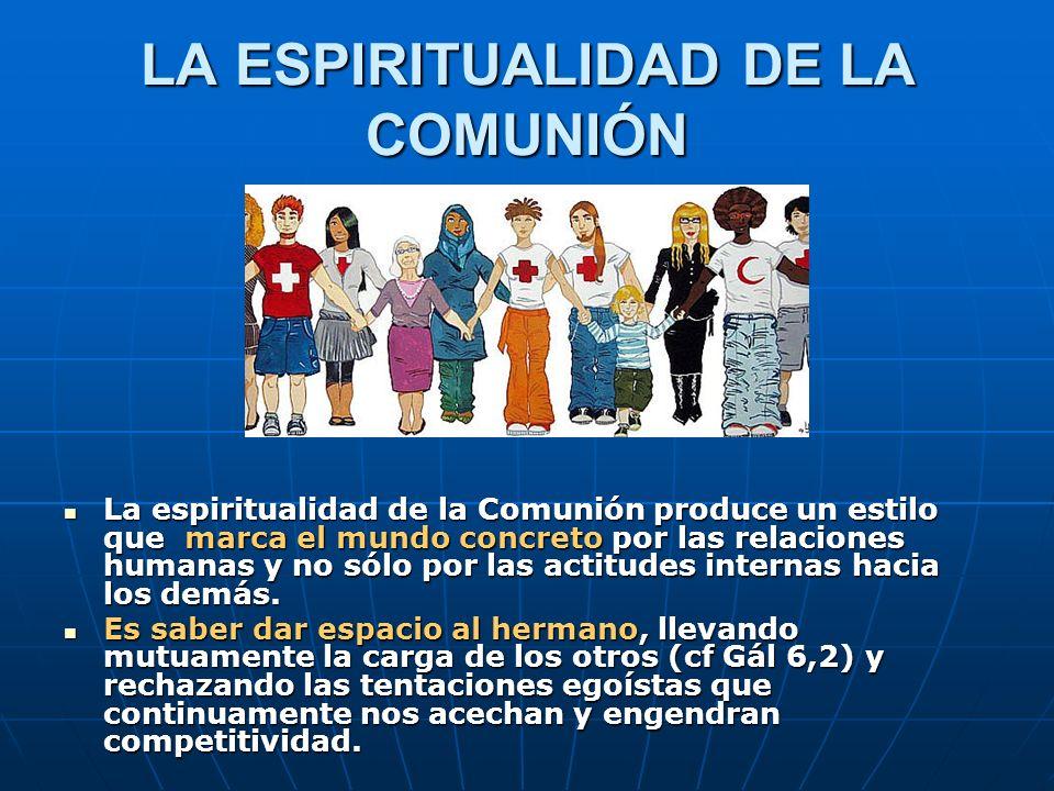 LA ESPIRITUALIDAD DE LA COMUNIÓN La espiritualidad de la Comunión produce un estilo que marca el mundo concreto por las relaciones humanas y no sólo p