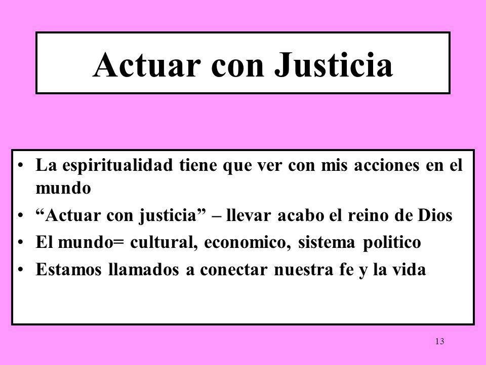 13 Actuar con Justicia La espiritualidad tiene que ver con mis acciones en el mundo Actuar con justicia – llevar acabo el reino de Dios El mundo= cult