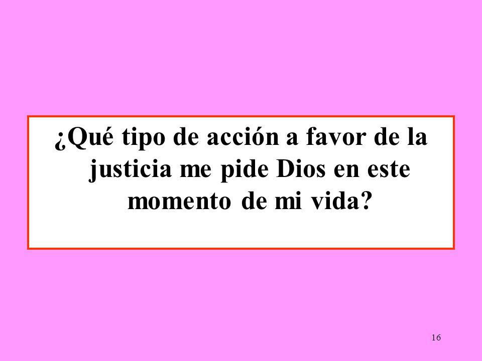 16 ¿Qué tipo de acción a favor de la justicia me pide Dios en este momento de mi vida?