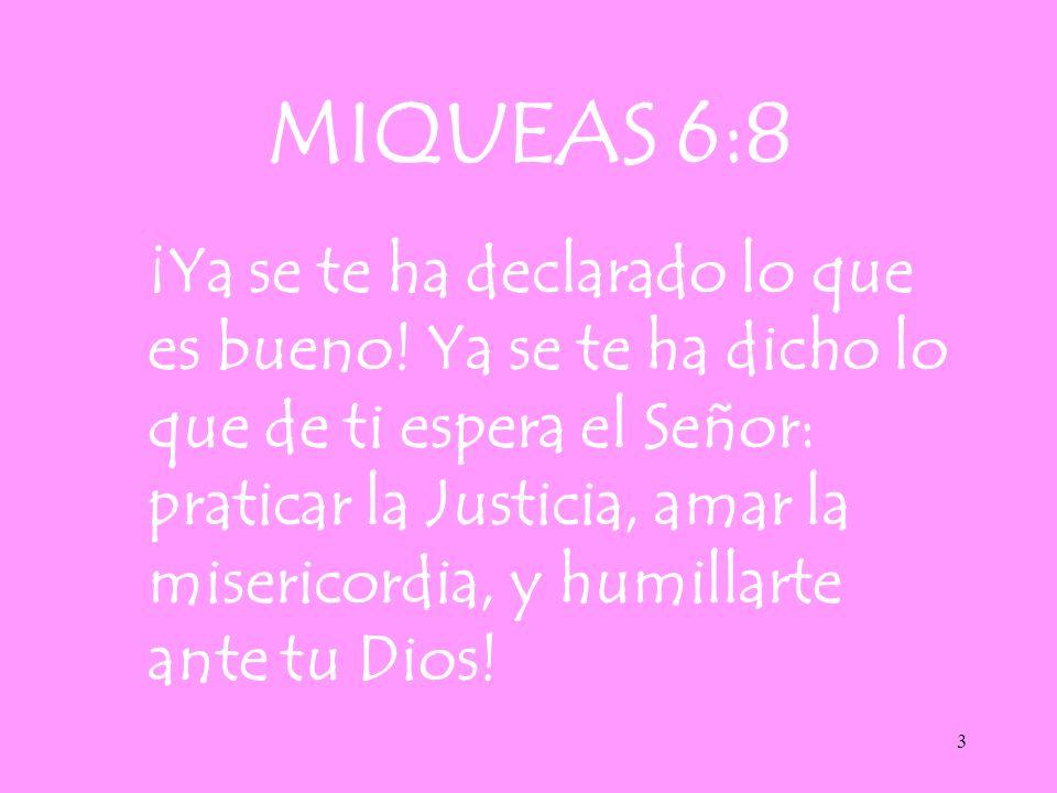 3 MIQUEAS 6:8 ¡Ya se te ha declarado lo que es bueno! Ya se te ha dicho lo que de ti espera el Señor: praticar la Justicia, amar la misericordia, y hu