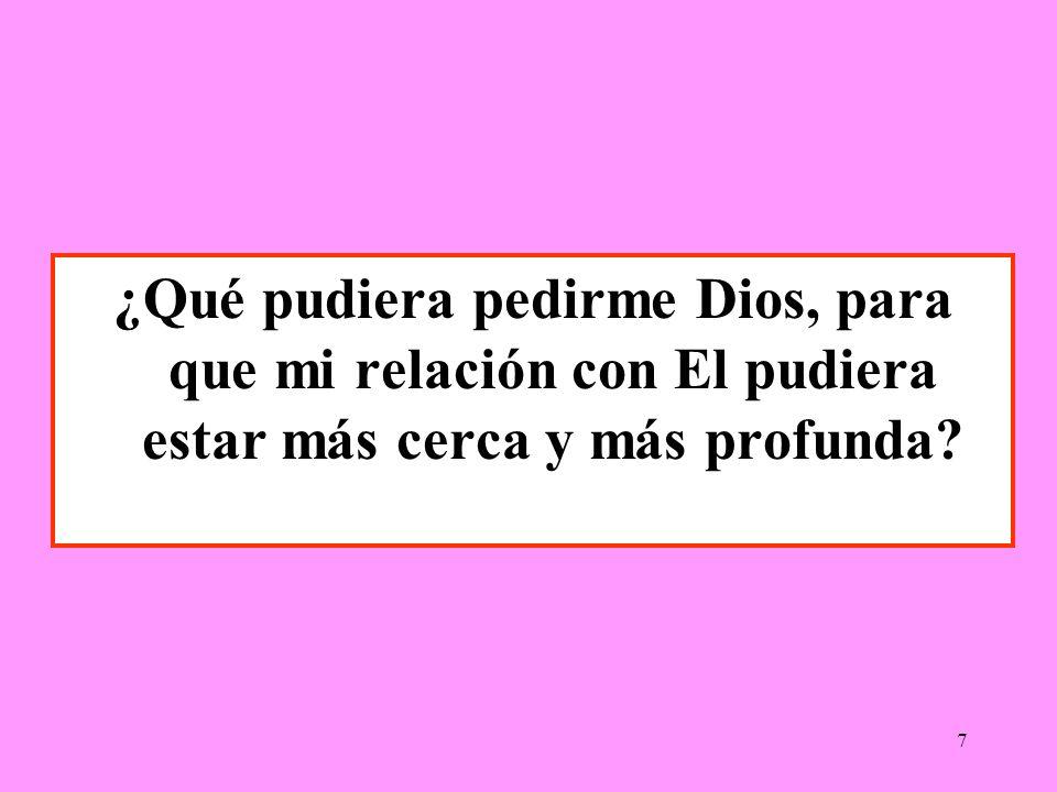 7 ¿Qué pudiera pedirme Dios, para que mi relación con El pudiera estar más cerca y más profunda?