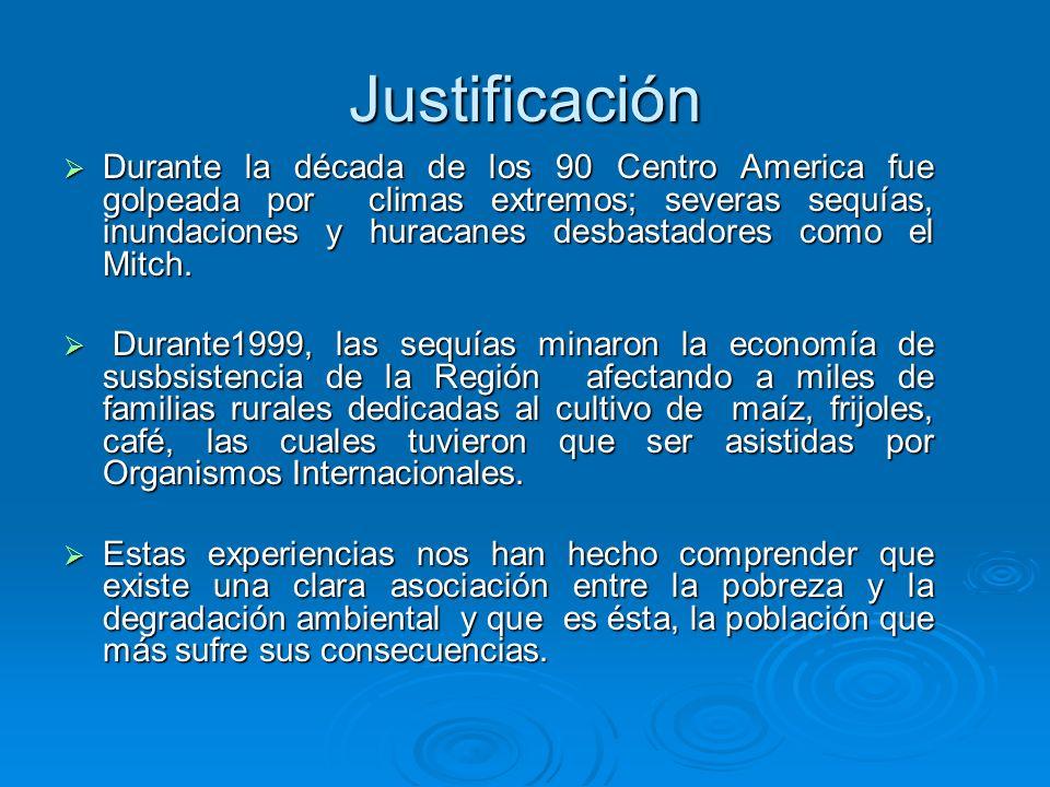 Justificación Durante la década de los 90 Centro America fue golpeada por climas extremos; severas sequías, inundaciones y huracanes desbastadores com