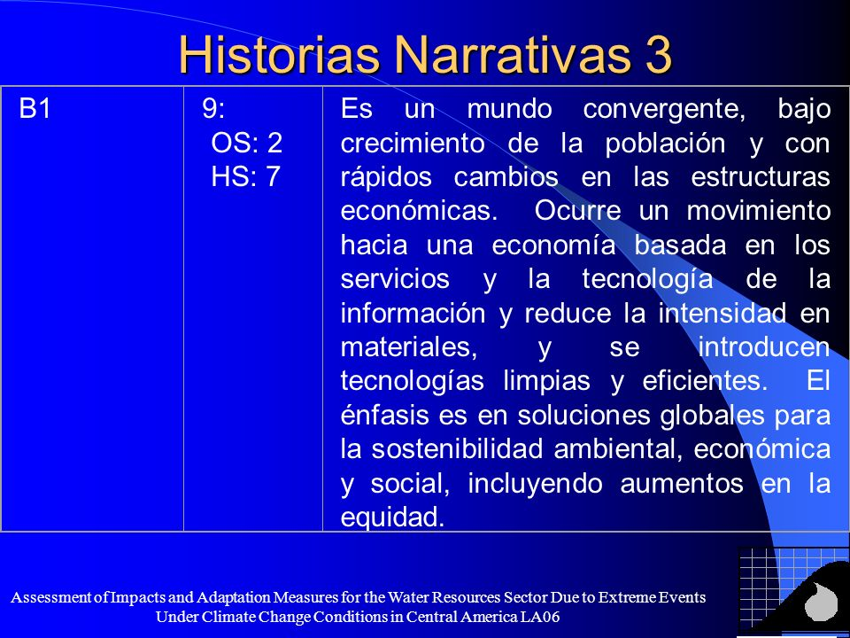 Assessment of Impacts and Adaptation Measures for the Water Resources Sector Due to Extreme Events Under Climate Change Conditions in Central America LA06 Historias Narrativas 2 A26: OS: 4 HS: 2 Un mundo heterogéneo, autosuficiente y que mantiene las identidades locales.