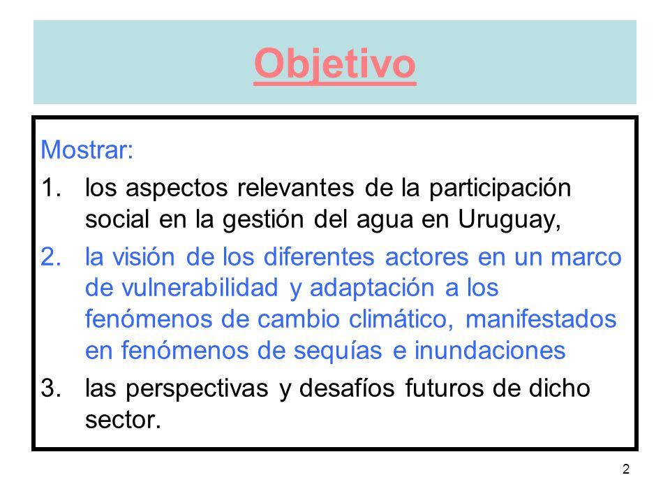 2 Objetivo Mostrar: 1.los aspectos relevantes de la participación social en la gestión del agua en Uruguay, 2.la visión de los diferentes actores en un marco de vulnerabilidad y adaptación a los fenómenos de cambio climático, manifestados en fenómenos de sequías e inundaciones 3.las perspectivas y desafíos futuros de dicho sector.