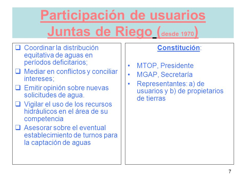 7 Participación de usuarios Juntas de Riego ( desde 1970 ) Coordinar la distribución equitativa de aguas en períodos deficitarios; Mediar en conflictos y conciliar intereses; Emitir opinión sobre nuevas solicitudes de agua.