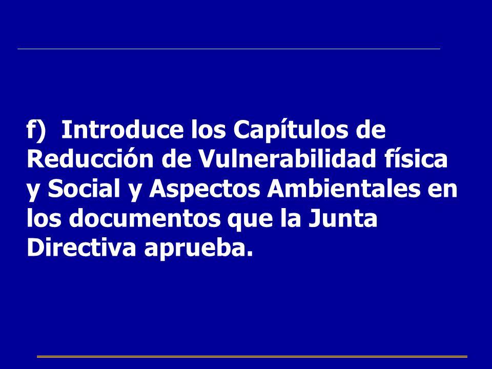 f) Introduce los Capítulos de Reducción de Vulnerabilidad física y Social y Aspectos Ambientales en los documentos que la Junta Directiva aprueba.