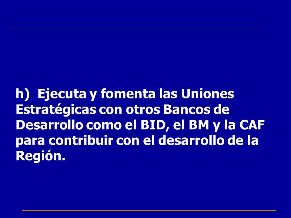 h) Ejecuta y fomenta las Uniones Estratégicas con otros Bancos de Desarrollo como el BID, el BM y la CAF para contribuir con el desarrollo de la Regió