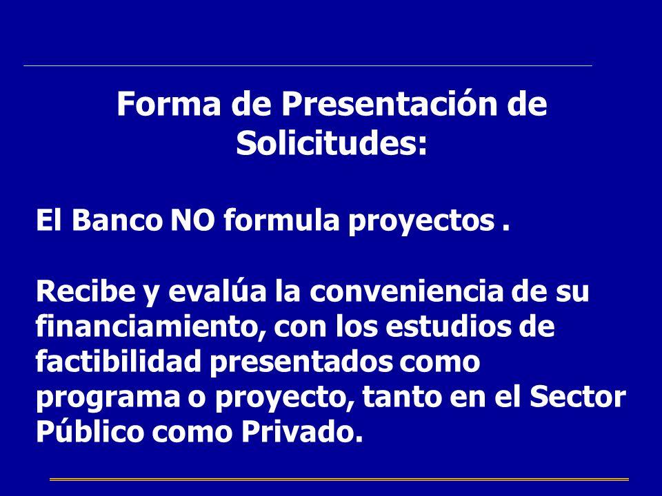 Forma de Presentación de Solicitudes: El Banco NO formula proyectos. Recibe y evalúa la conveniencia de su financiamiento, con los estudios de factibi