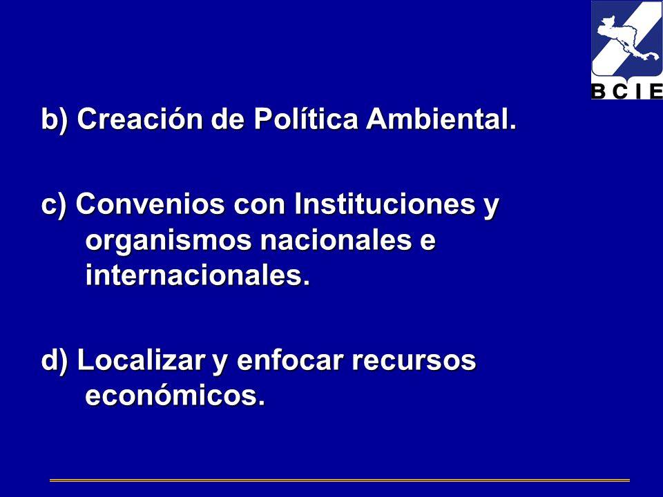 b) Creación de Política Ambiental. c) Convenios con Instituciones y organismos nacionales e internacionales. d) Localizar y enfocar recursos económico