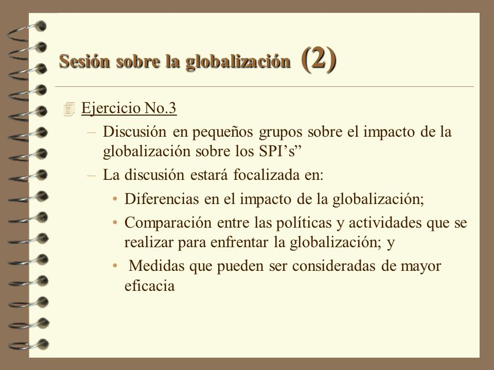 Sesión sobre la globalización (2) 4 Ejercicio No.3 –Discusión en pequeños grupos sobre el impacto de la globalización sobre los SPIs –La discusión est