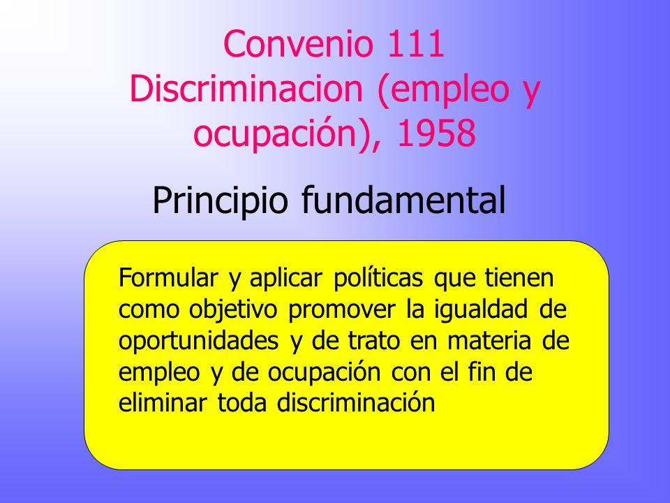 Convenio 111 Discriminacion (empleo y ocupación), 1958 Principio fundamental Formular y aplicar políticas que tienen como objetivo promover la igualda