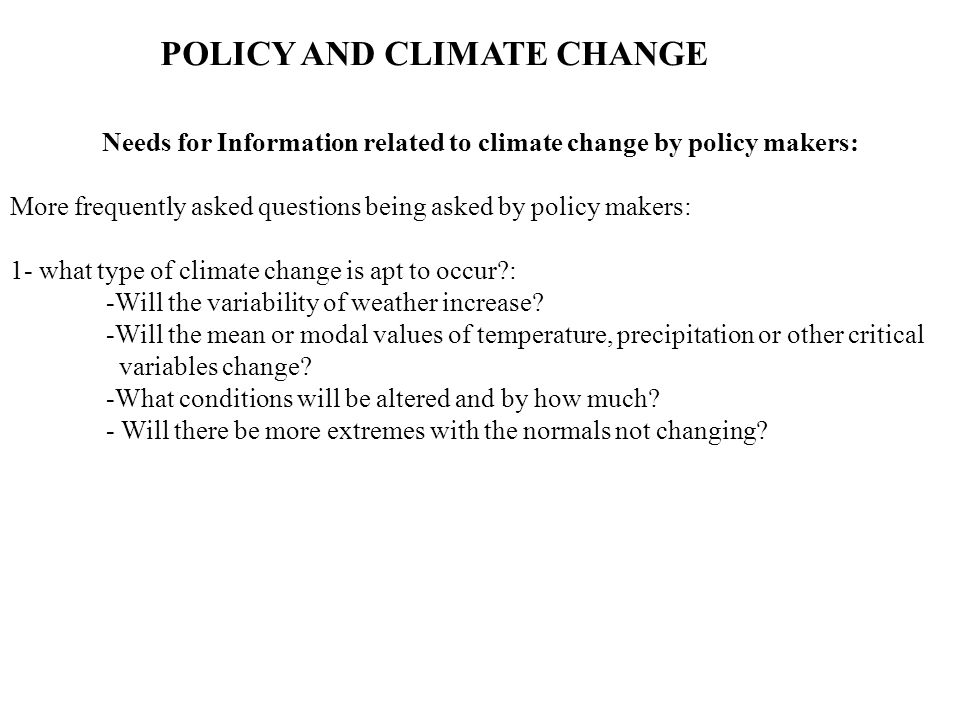 POLICY AND CLIMATE CHANGE Needs for Information related to climate change by policy makers: More frequently asked questions being asked by policy makers: 1- what type of climate change is apt to occur : -Will the variability of weather increase.