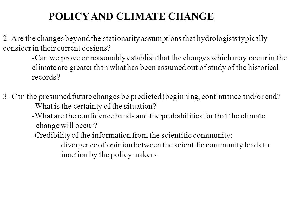 POLICY AND CLIMATE CHANGE 2- Are the changes beyond the stationarity assumptions that hydrologists typically consider in their current designs.