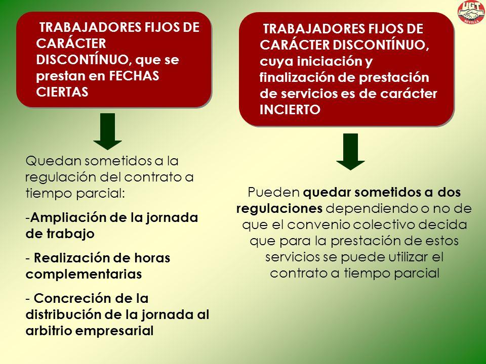 TRABAJADORES FIJOS DE CARÁCTER DISCONTÍNUO, que se prestan en FECHAS CIERTAS Quedan sometidos a la regulación del contrato a tiempo parcial: - Ampliación de la jornada de trabajo - Realización de horas complementarias - Concreción de la distribución de la jornada al arbitrio empresarial TRABAJADORES FIJOS DE CARÁCTER DISCONTÍNUO, cuya iniciación y finalización de prestación de servicios es de carácter INCIERTO Pueden quedar sometidos a dos regulaciones dependiendo o no de que el convenio colectivo decida que para la prestación de estos servicios se puede utilizar el contrato a tiempo parcial