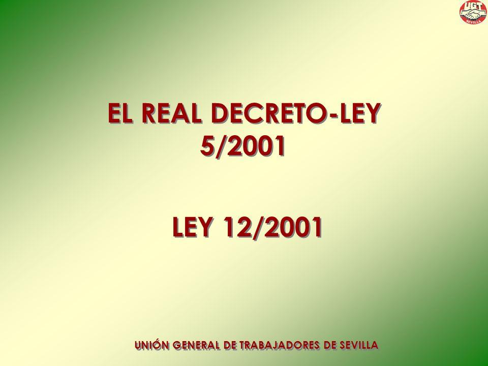 EL REAL DECRETO-LEY 5/2001 EL REAL DECRETO-LEY 5/2001 UNIÓN GENERAL DE TRABAJADORES DE SEVILLA LEY 12/2001