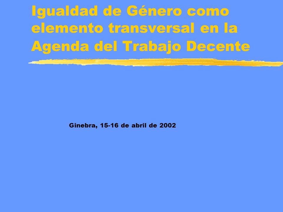 Igualdad de Género como elemento transversal en la Agenda del Trabajo Decente Ginebra, 15-16 de abril de 2002