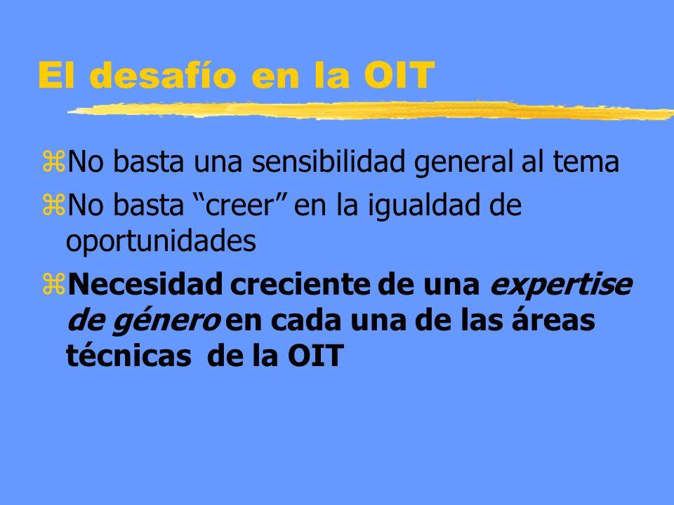 El desafío en la OIT zNo basta una sensibilidad general al tema zNo basta creer en la igualdad de oportunidades zNecesidad creciente de una expertise de género en cada una de las áreas técnicas de la OIT