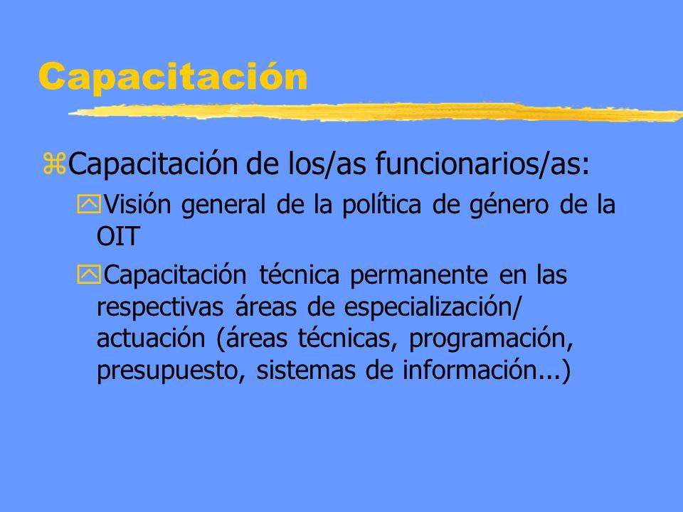 Capacitación zCapacitación de los/as funcionarios/as: yVisión general de la política de género de la OIT yCapacitación técnica permanente en las respectivas áreas de especialización/ actuación (áreas técnicas, programación, presupuesto, sistemas de información...)