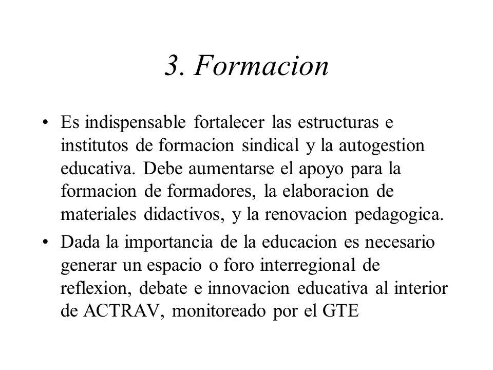 3. Formacion Es indispensable fortalecer las estructuras e institutos de formacion sindical y la autogestion educativa. Debe aumentarse el apoyo para