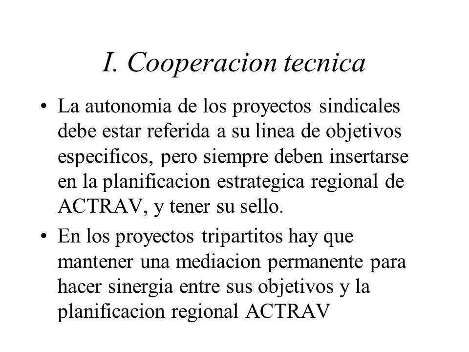 I. Cooperacion tecnica La autonomia de los proyectos sindicales debe estar referida a su linea de objetivos especificos, pero siempre deben insertarse