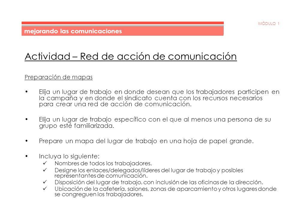MÓDULO 1 Actividad – Red de acción de comunicación Preparación de mapas Elija un lugar de trabajo en donde desean que los trabajadores participen en la campaña y en donde el sindicato cuenta con los recursos necesarios para crear una red de acción de comunicación.