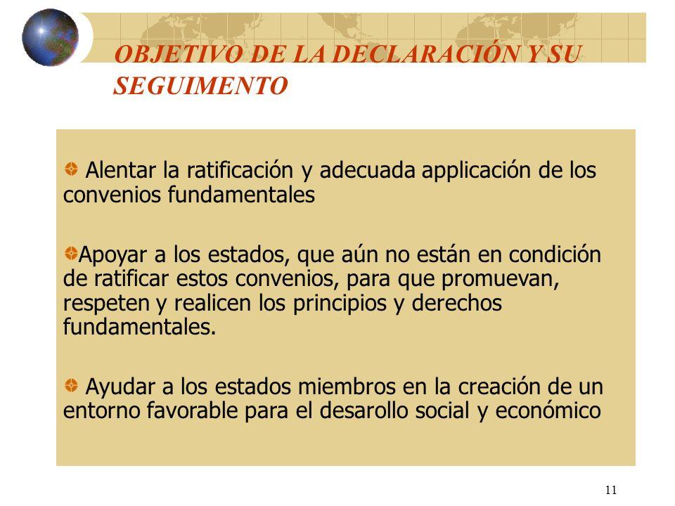 11 OBJETIVO DE LA DECLARACIÓN Y SU SEGUIMENTO Alentar la ratificación y adecuada applicación de los convenios fundamentales Apoyar a los estados, que