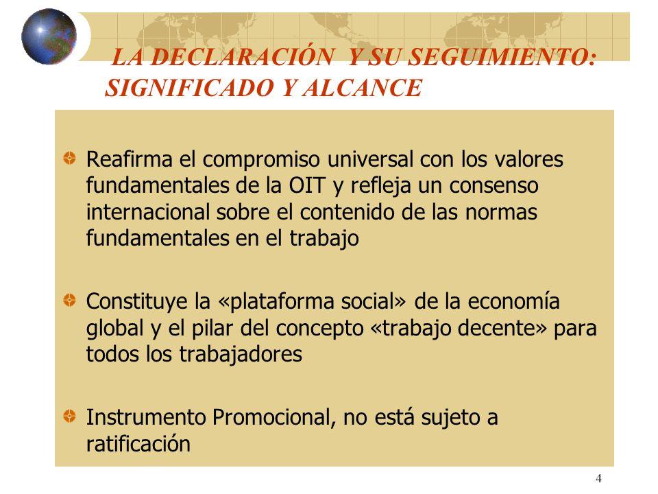 4 LA DECLARACIÓN Y SU SEGUIMIENTO: SIGNIFICADO Y ALCANCE Reafirma el compromiso universal con los valores fundamentales de la OIT y refleja un consens