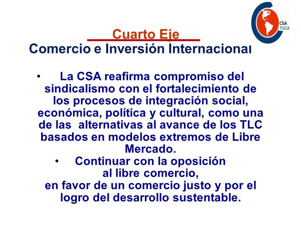 Programa de acción Cuarto Eje Comercio e Inversión Internacional La CSA reafirma compromiso del sindicalismo con el fortalecimiento de los procesos de integración social, económica, política y cultural, como una de las alternativas al avance de los TLC basados en modelos extremos de Libre Mercado.