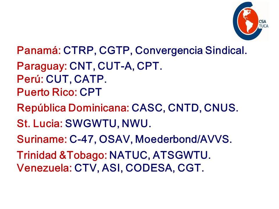 Panamá: CTRP, CGTP, Convergencia Sindical. Paraguay: CNT, CUT-A, CPT. Perú: CUT, CATP. Puerto Rico: CPT República Dominicana: CASC, CNTD, CNUS. St. Lu