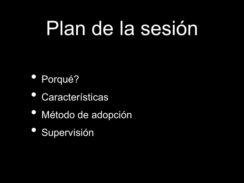 Porqué? Características Método de adopción Supervisión Plan de la sesión
