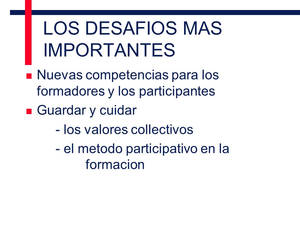 LOS DESAFIOS MAS IMPORTANTES n Nuevas competencias para los formadores y los participantes n Guardar y cuidar - los valores collectivos - el metodo participativo en la formacion