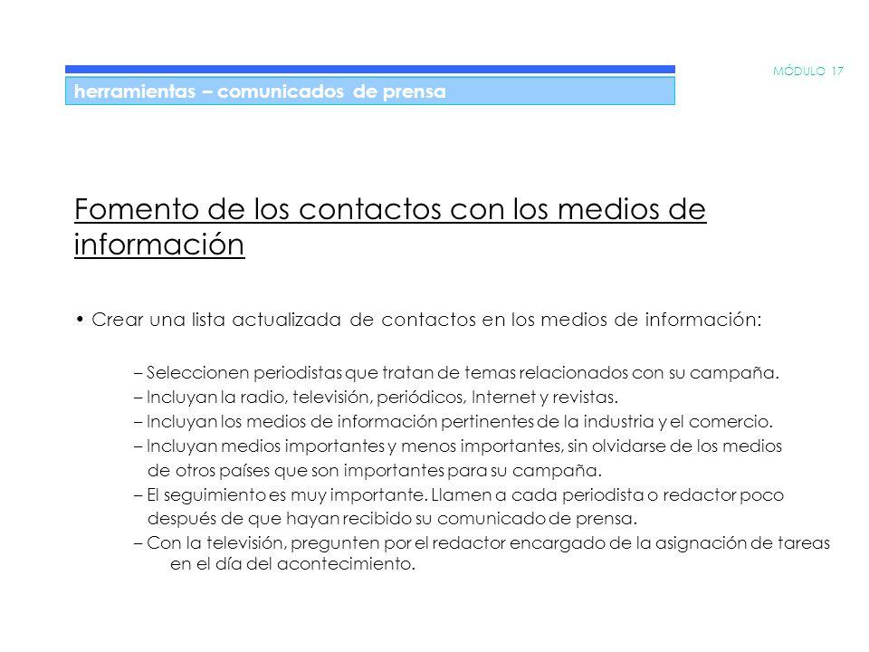 MÓDULO 17 herramientas – comunicados de prensa Fomento de los contactos con los medios de información Crear una lista actualizada de contactos en los medios de información: – Seleccionen periodistas que tratan de temas relacionados con su campaña.