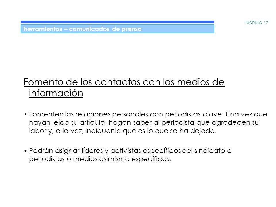 MÓDULO 17 herramientas – comunicados de prensa Fomento de los contactos con los medios de información Fomenten las relaciones personales con periodistas clave.